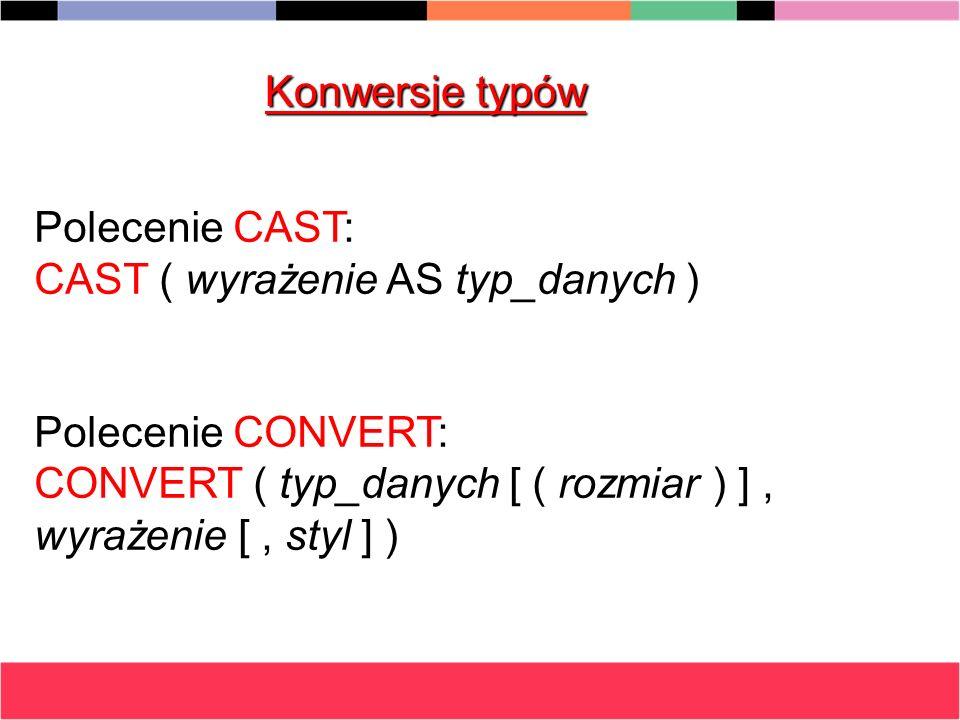 Konwersje typów Polecenie CAST: CAST ( wyrażenie AS typ_danych ) Polecenie CONVERT: CONVERT ( typ_danych [ ( rozmiar ) ] , wyrażenie [ , styl ] )